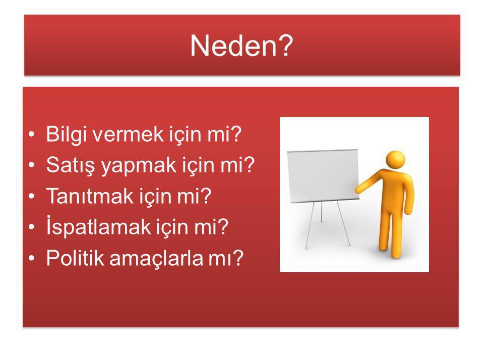 Neden? Bilgi vermek için mi? Satış yapmak için mi? Tanıtmak için mi? İspatlamak için mi? Politik amaçlarla mı? Bilgi vermek için mi? Satış yapmak için