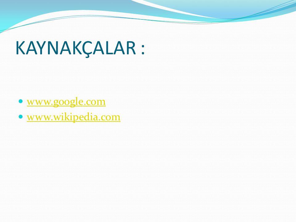 KAYNAKÇALAR : www.google.com www.wikipedia.com