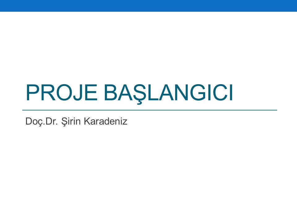 PROJE BAŞLANGICI Doç.Dr. Şirin Karadeniz