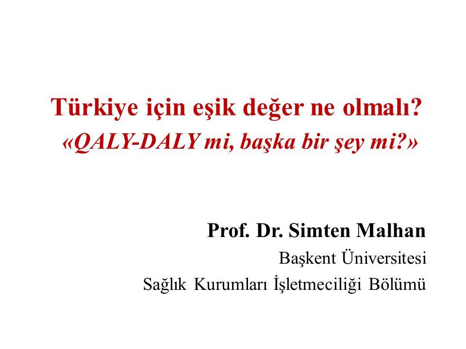 Türkiye için eşik değer ne olmalı? «QALY-DALY mi, başka bir şey mi?» Prof. Dr. Simten Malhan Başkent Üniversitesi Sağlık Kurumları İşletmeciliği Bölüm