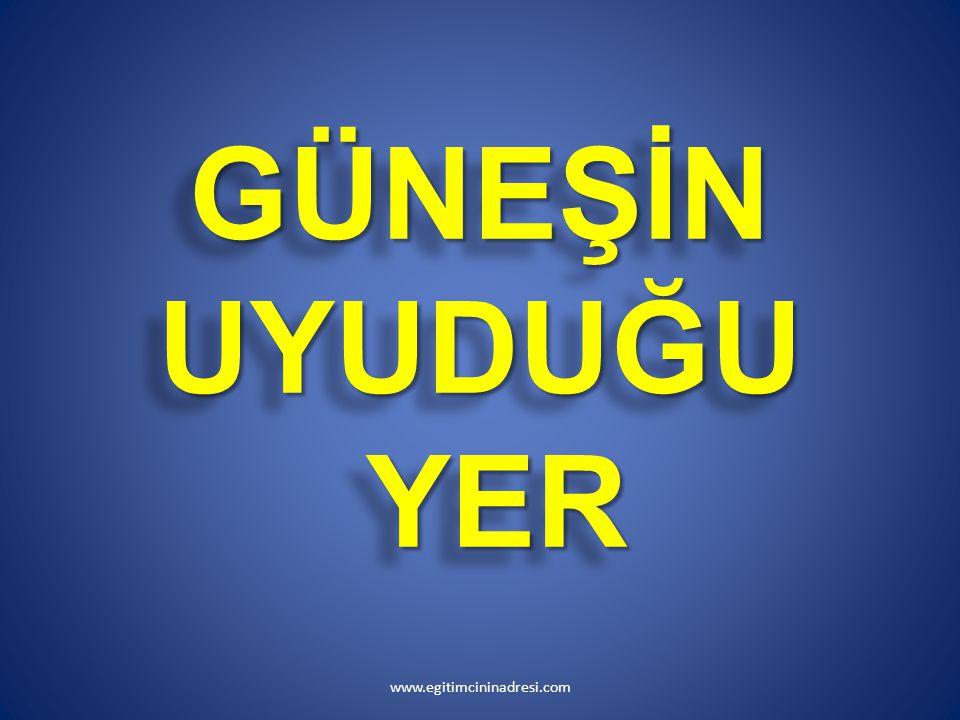 GÜNEŞİN UYUDUĞU YER GÜNEŞİN UYUDUĞU YER www.egitimcininadresi.com