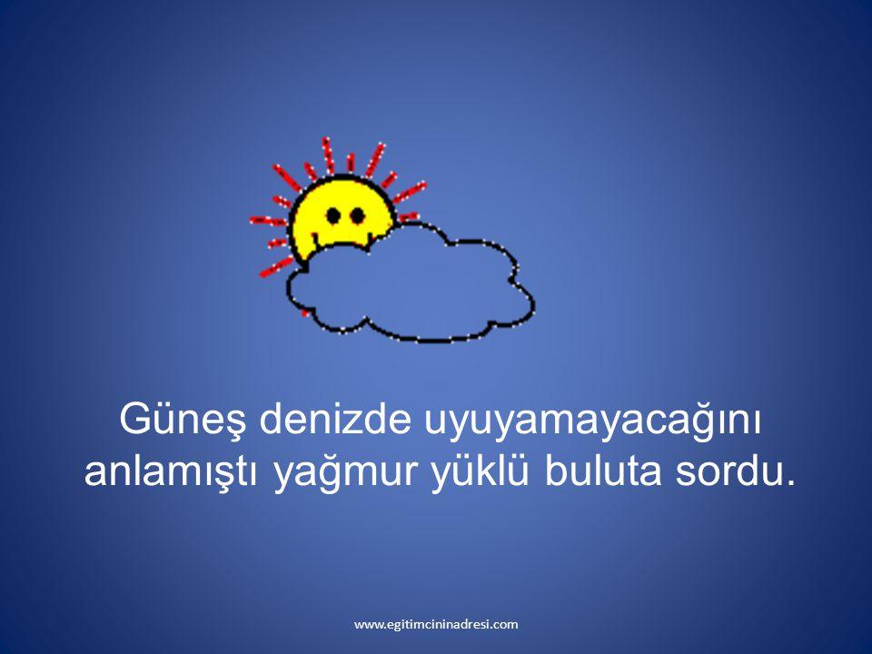 Güneş denizde uyuyamayacağını anlamıştı yağmur yüklü buluta sordu. www.egitimcininadresi.com