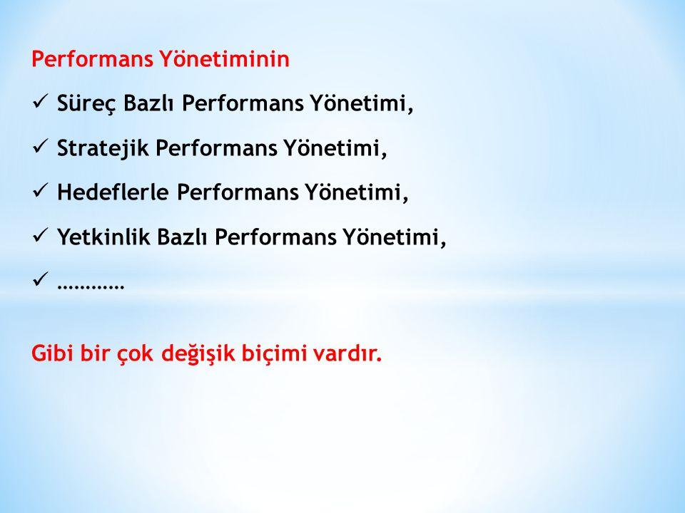 Performans Yönetiminin Süreç Bazlı Performans Yönetimi, Stratejik Performans Yönetimi, Hedeflerle Performans Yönetimi, Yetkinlik Bazlı Performans Yönetimi, ………… Gibi bir çok değişik biçimi vardır.