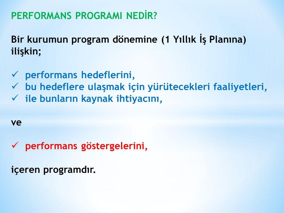 PERFORMANS PROGRAMI NEDİR? Bir kurumun program dönemine (1 Yıllık İş Planına) ilişkin; performans hedeflerini, bu hedeflere ulaşmak için yürütecekleri