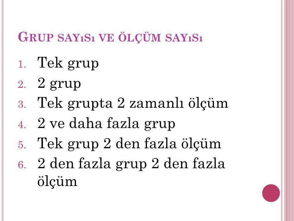 G RUP SAYıSı VE ÖLÇÜM SAYıSı 1. Tek grup 2. 2 grup 3. Tek grupta 2 zamanlı ölçüm 4. 2 ve daha fazla grup 5. Tek grup 2 den fazla ölçüm 6. 2 den fazla