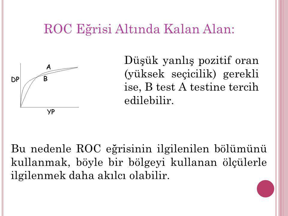 Düşük yanlış pozitif oran (yüksek seçicilik) gerekli ise, B test A testine tercih edilebilir. Bu nedenle ROC eğrisinin ilgilenilen bölümünü kullanmak,