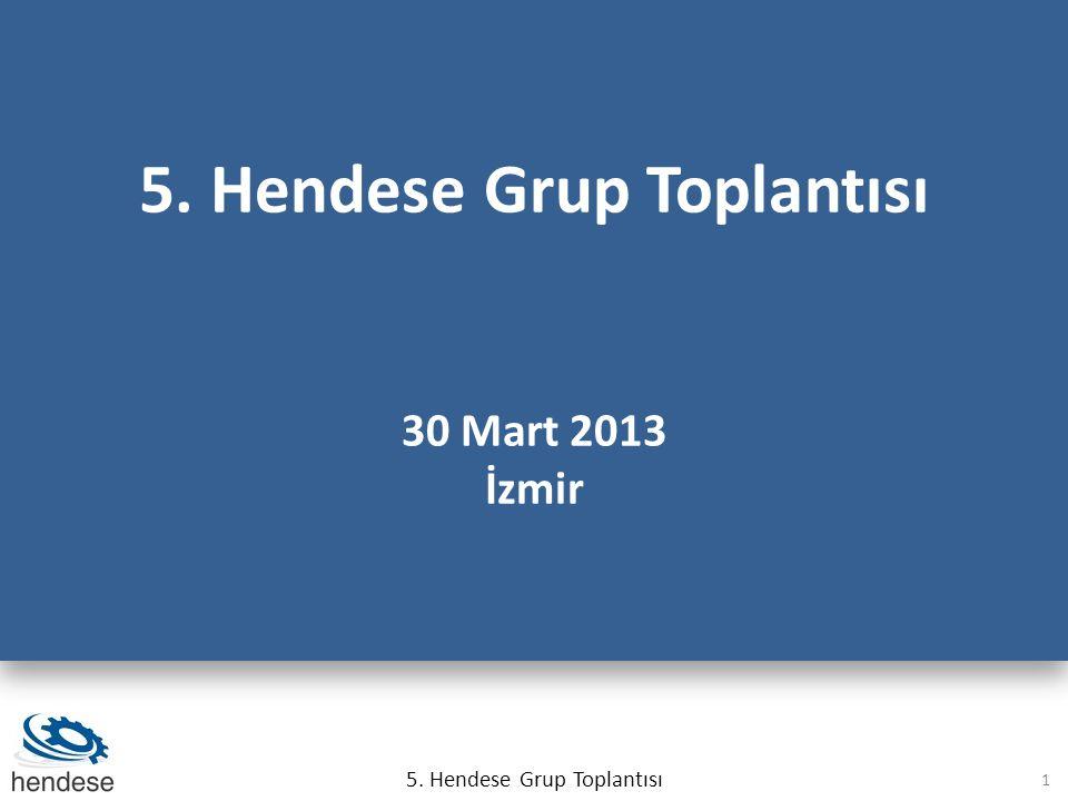 5.Hendese Grup Toplantısı 30 Mart 2013 İzmir 5. Hendese Grup Toplantısı 30 Mart 2013 İzmir 5.
