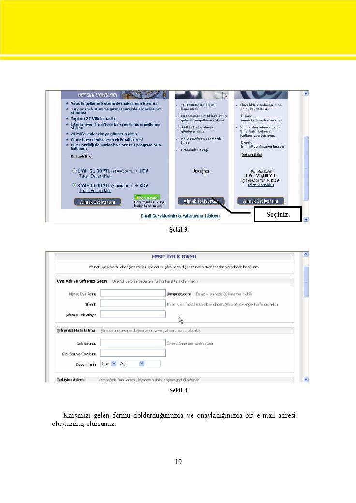 19 Şekil 3 Şekil 4 Karşınızı gelen formu doldurduğunuzda ve onayladığınızda bir e-mail adresi oluşturmuş olursunuz. Seçiniz.