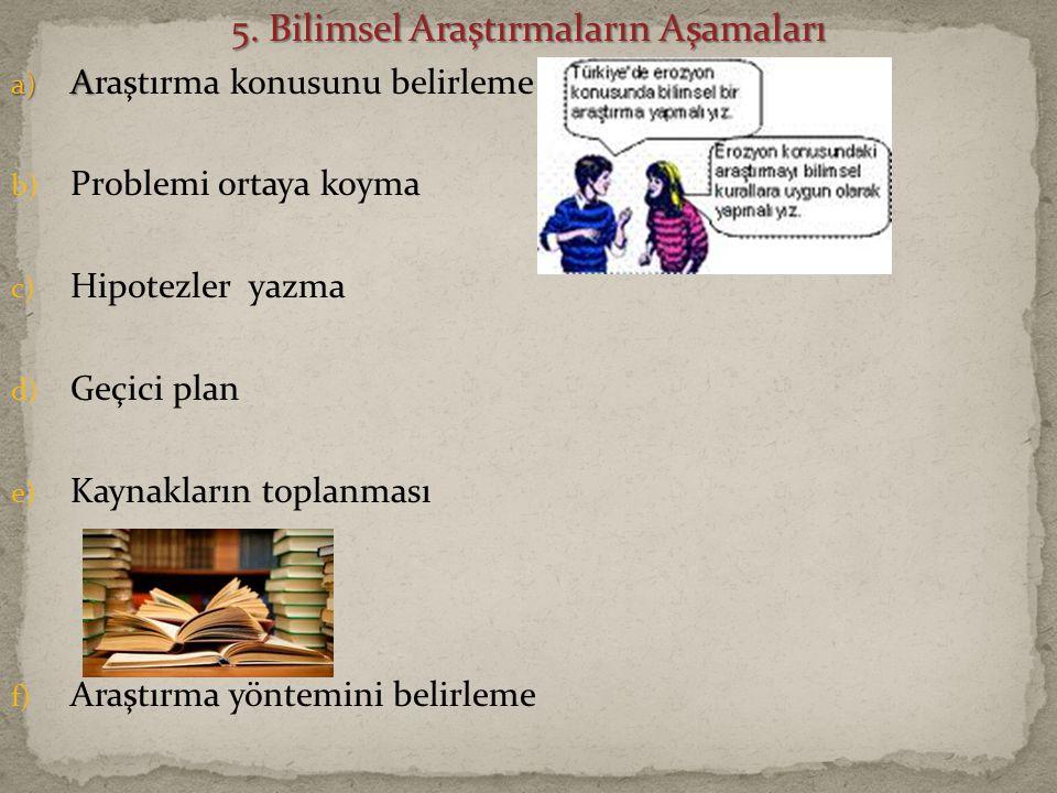 5. Bilimsel Araştırmaların Aşamaları a) A a) Araştırma konusunu belirleme b) Problemi ortaya koyma c) Hipotezler yazma d) Geçici plan e) Kaynakların t