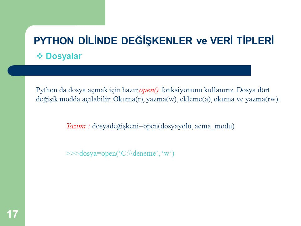 PYTHON DİLİNDE DEĞİŞKENLER ve VERİ TİPLERİ  Dosyalar Python da dosya açmak için hazır open() fonksiyonunu kullanırız. Dosya dört değişik modda açılab