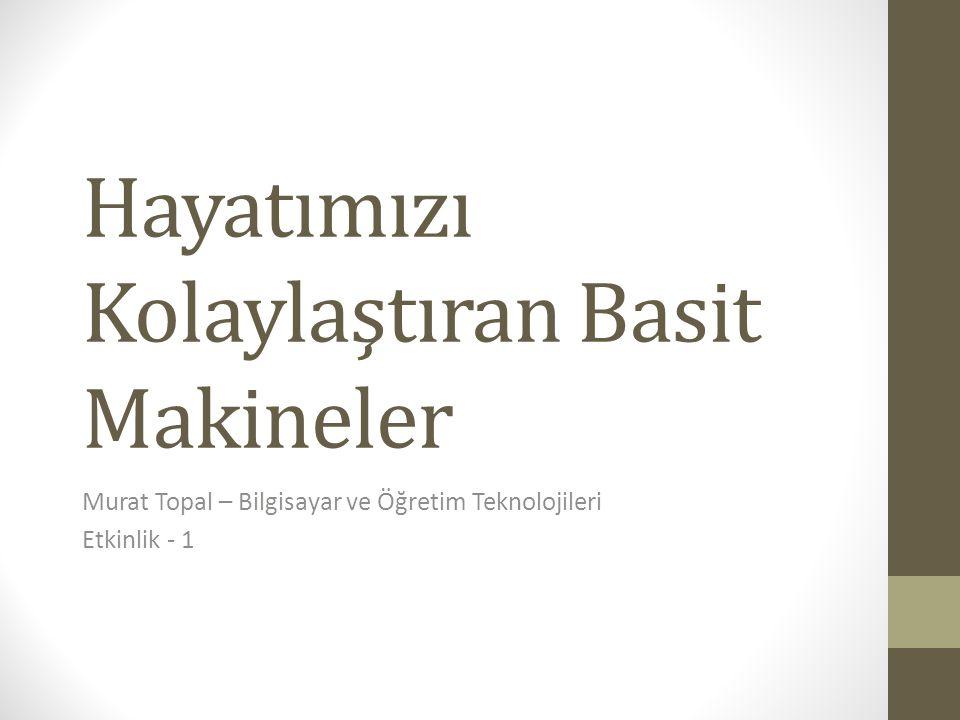 Hayatımızı Kolaylaştıran Basit Makineler Murat Topal – Bilgisayar ve Öğretim Teknolojileri Etkinlik - 1