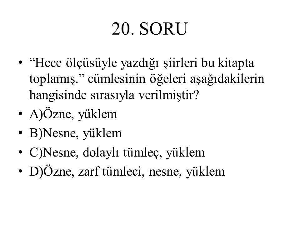 """20. SORU """"Hece ölçüsüyle yazdığı şiirleri bu kitapta toplamış."""" cümlesinin öğeleri aşağıdakilerin hangisinde sırasıyla verilmiştir? A)Özne, yüklem B)N"""
