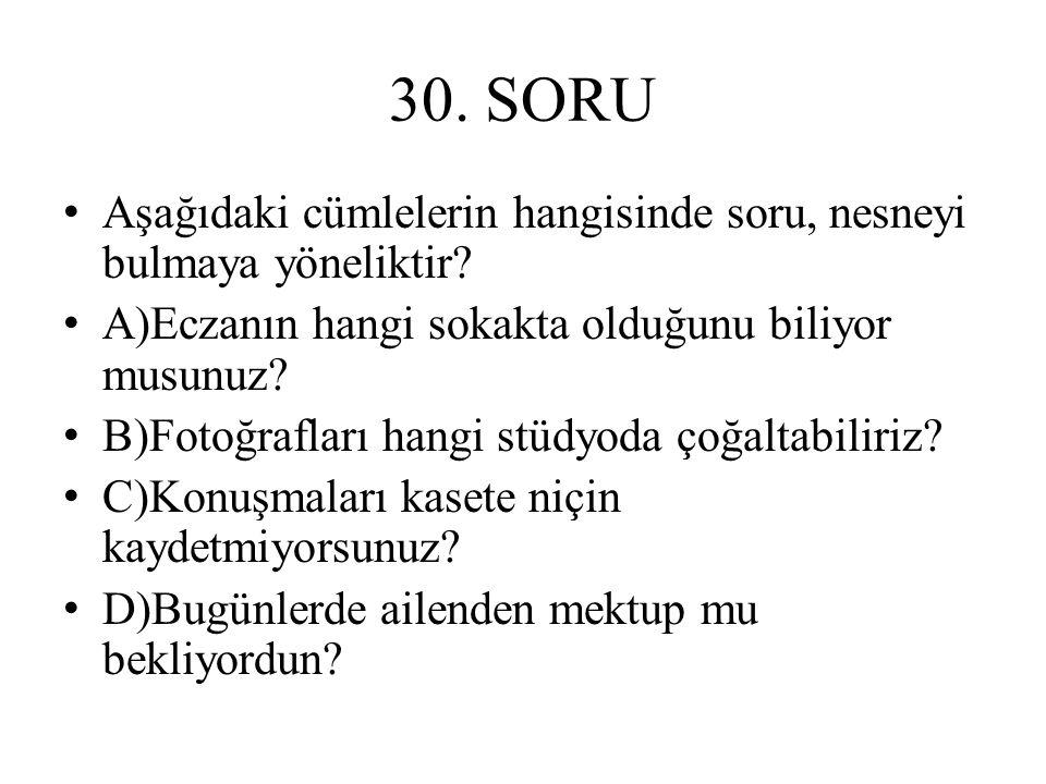 30.SORU Aşağıdaki cümlelerin hangisinde soru, nesneyi bulmaya yöneliktir.