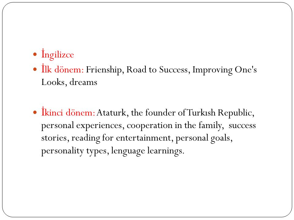 İ ngilizce İ lk dönem: Frienship, Road to Success, Improving One s Looks, dreams İ kinci dönem: Ataturk, the founder of Turkısh Republic, personal experiences, cooperation in the family, success stories, reading for entertainment, personal goals, personality types, lenguage learnings.