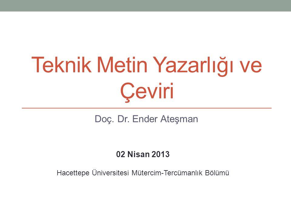Teknik Metin Yazarlığı ve Çeviri Doç. Dr. Ender Ateşman 02 Nisan 2013 Hacettepe Üniversitesi Mütercim-Tercümanlık Bölümü