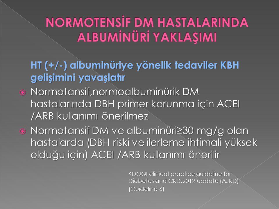 HT (+/-) albuminüriye yönelik tedaviler KBH gelişimini yavaşlatır  Normotansif,normoalbuminürik DM hastalarında DBH primer korunma için ACEI /ARB kul