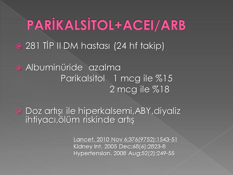  281 TİP II DM hastası (24 hf takip)  Albuminüride azalma Parikalsitol 1 mcg ile %15 2 mcg ile %18 2 mcg ile %18  Doz artışı ile hiperkalsemi,ABY,d