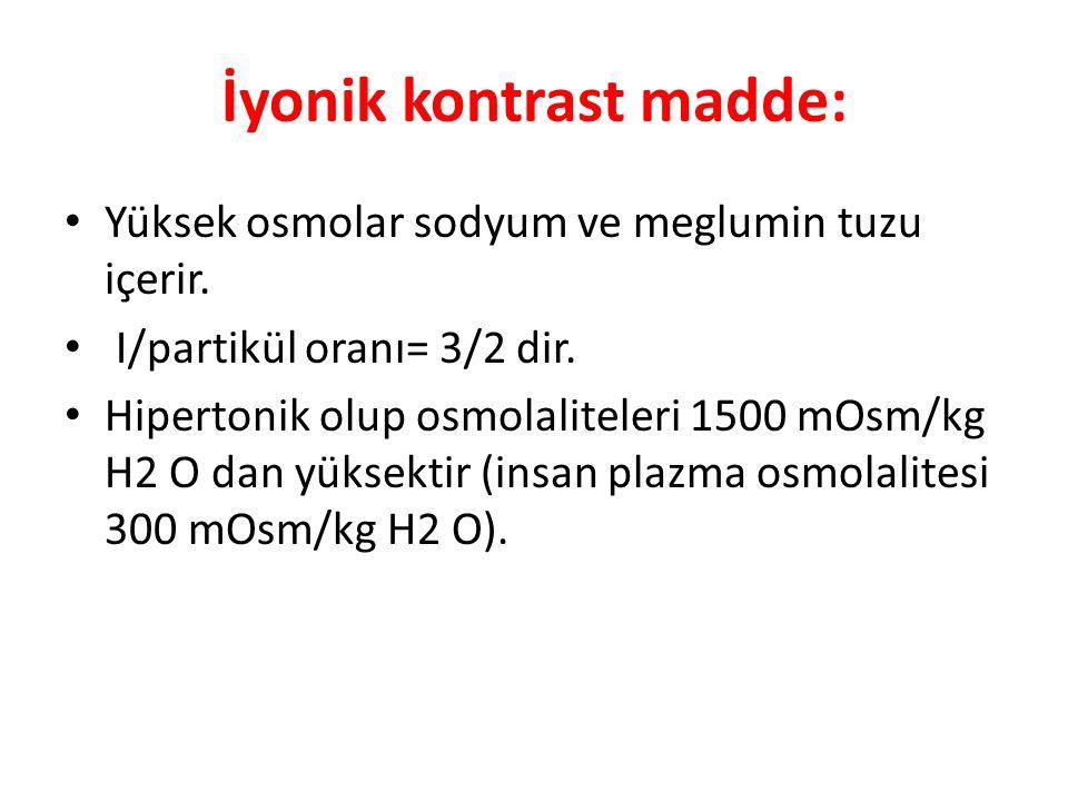 İyonik kontrast madde: Yüksek osmolar sodyum ve meglumin tuzu içerir. I/partikül oranı= 3/2 dir. Hipertonik olup osmolaliteleri 1500 mOsm/kg H2 O dan