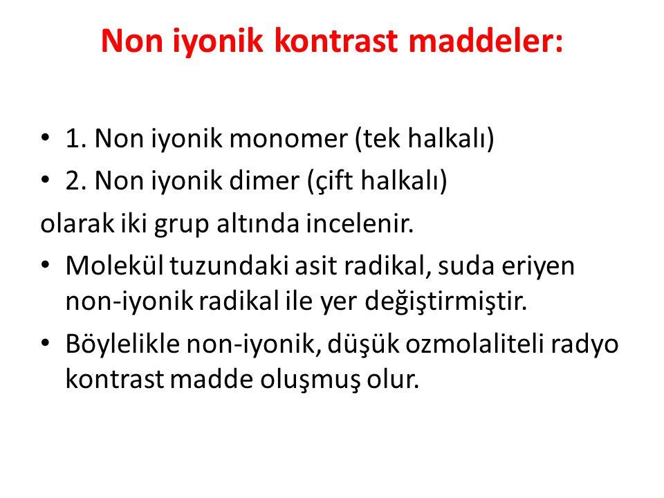 Non iyonik kontrast maddeler: 1. Non iyonik monomer (tek halkalı) 2. Non iyonik dimer (çift halkalı) olarak iki grup altında incelenir. Molekül tuzund