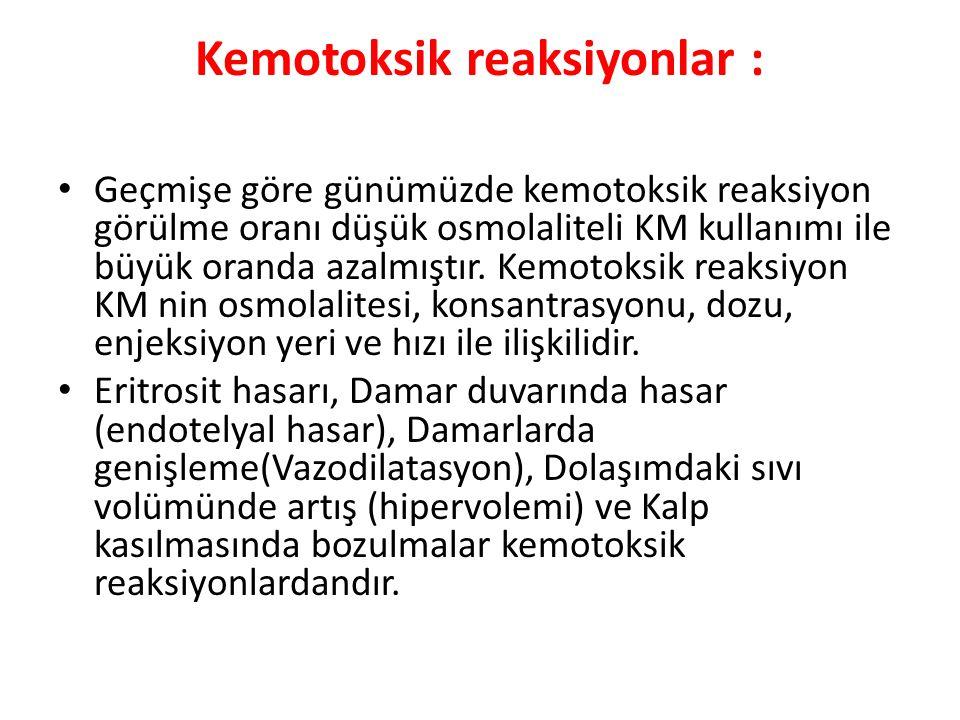 Kemotoksik reaksiyonlar : Geçmişe göre günümüzde kemotoksik reaksiyon görülme oranı düşük osmolaliteli KM kullanımı ile büyük oranda azalmıştır. Kemot