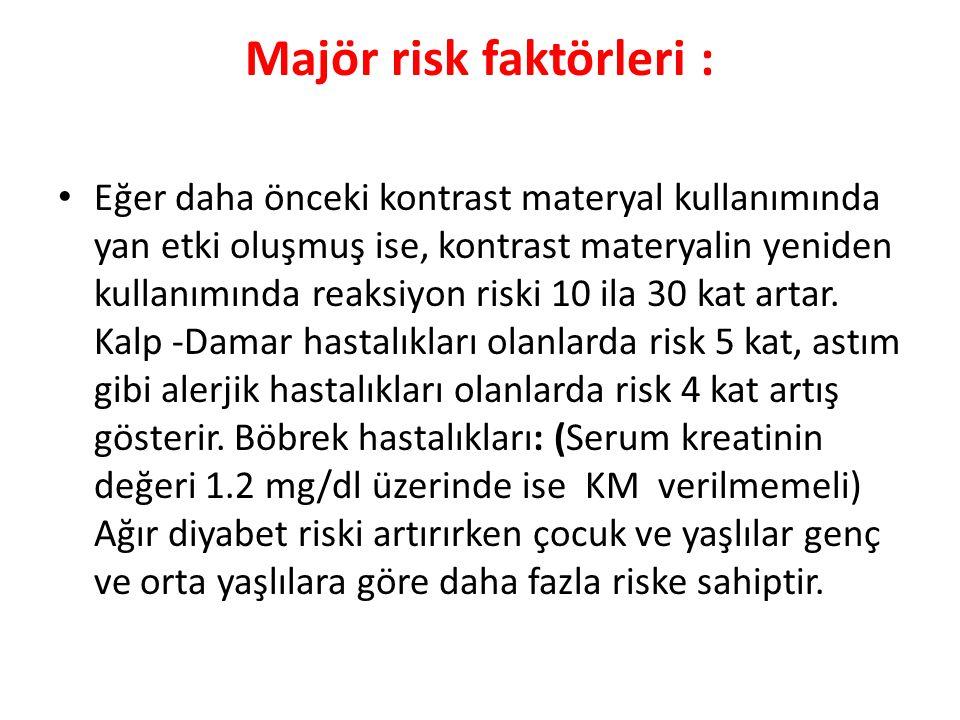 Majör risk faktörleri : Eğer daha önceki kontrast materyal kullanımında yan etki oluşmuş ise, kontrast materyalin yeniden kullanımında reaksiyon riski