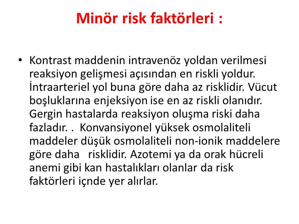 Minör risk faktörleri : Kontrast maddenin intravenöz yoldan verilmesi reaksiyon gelişmesi açısından en riskli yoldur. İntraarteriel yol buna göre daha