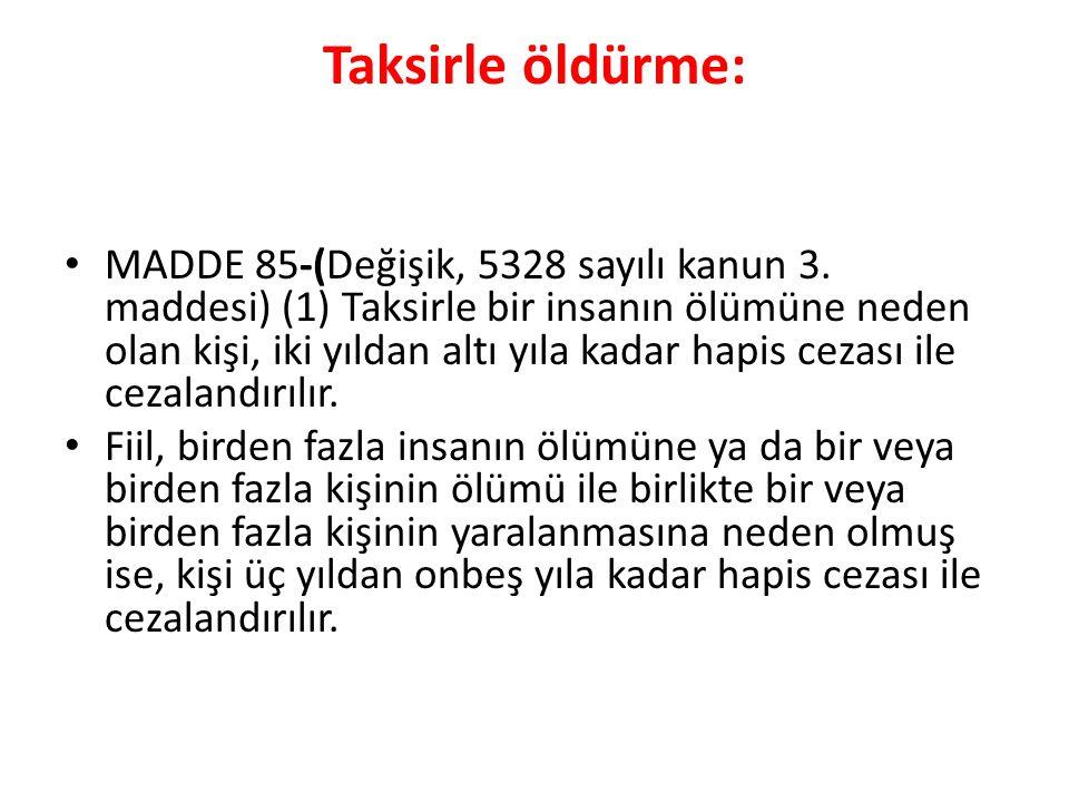 Taksirle öldürme: MADDE 85-(Değişik, 5328 sayılı kanun 3. maddesi) (1) Taksirle bir insanın ölümüne neden olan kişi, iki yıldan altı yıla kadar hapis