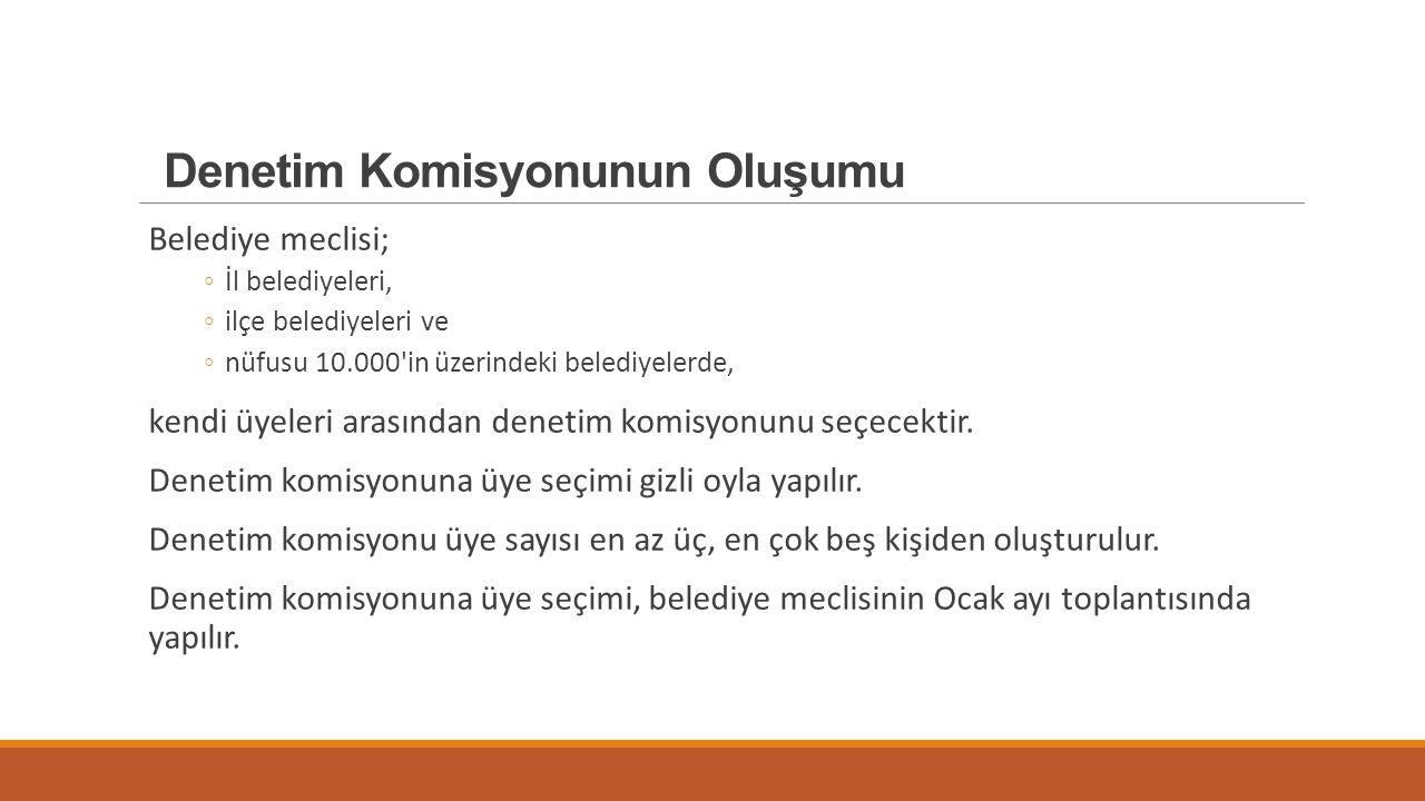 Denetim Komisyonunun Oluşumu Belediye meclisi; ◦İl belediyeleri, ◦ilçe belediyeleri ve ◦nüfusu 10.000'in üzerindeki belediyelerde, kendi üyeleri arası