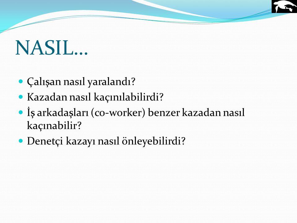 NASIL… Çalışan nasıl yaralandı? Kazadan nasıl kaçınılabilirdi? İş arkadaşları (co-worker) benzer kazadan nasıl kaçınabilir? Denetçi kazayı nasıl önley