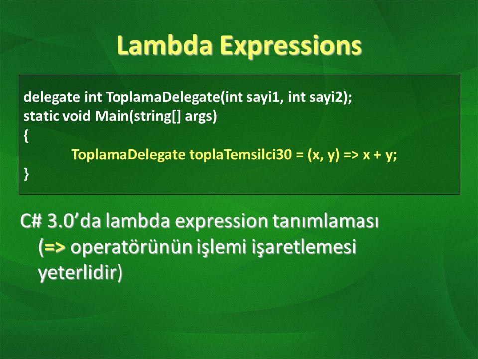 Lambda Expressions C# 3.0'da lambda expression tanımlaması (=> operatörünün işlemi işaretlemesi yeterlidir) delegate int ToplamaDelegate(int sayi1, int sayi2); static void Main(string[] args) { ToplamaDelegate toplaTemsilci30 = (x, y) => x + y; }