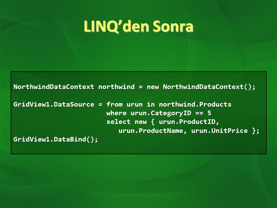 LINQ'den Sonra NorthwindDataContext northwind = new NorthwindDataContext(); GridView1.DataSource = from urun in northwind.Products where urun.Category