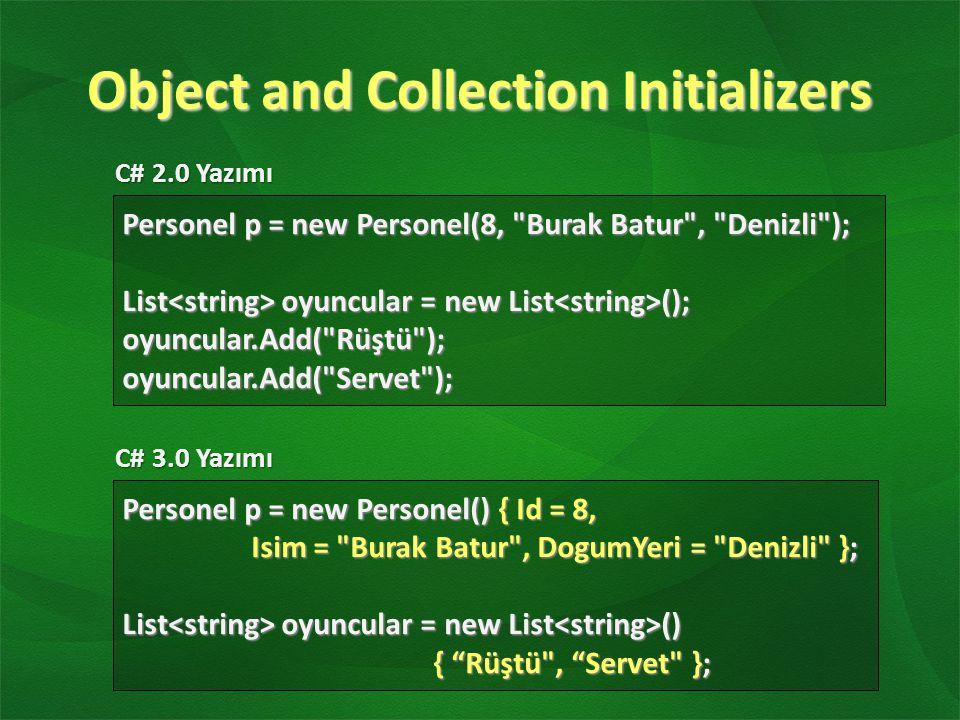 Anonymous Types var oyuncu = new { FormaNo = 14, Isim = Arda , Mevki = Orta Saha }; Console.WriteLine(oyuncu.Isim); Önceden hazırlanmamış bir sınıfın derleme zamanında yapılan tanımlamaya göre otomatik olarak oluşmasına ve kullanılmasına izin verilmektedirÖnceden hazırlanmamış bir sınıfın derleme zamanında yapılan tanımlamaya göre otomatik olarak oluşmasına ve kullanılmasına izin verilmektedir
