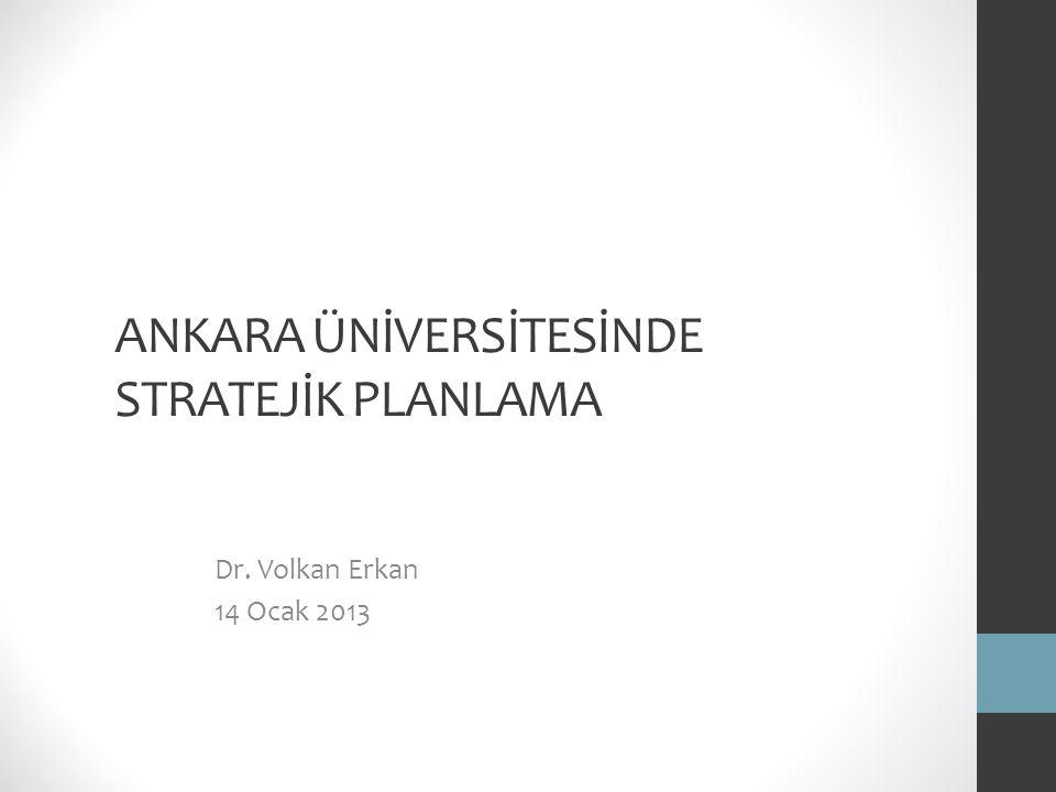 ANKARA ÜNİVERSİTESİNDE STRATEJİK PLANLAMA Dr. Volkan Erkan 14 Ocak 2013