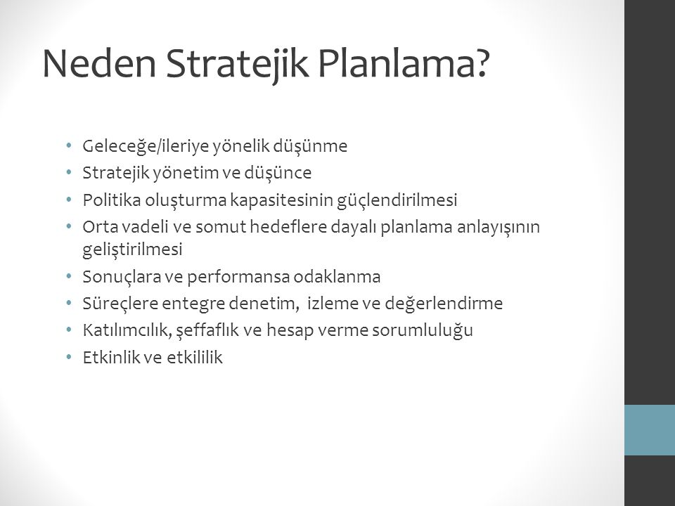 Neden Stratejik Planlama? Geleceğe/ileriye yönelik düşünme Stratejik yönetim ve düşünce Politika oluşturma kapasitesinin güçlendirilmesi Orta vadeli v