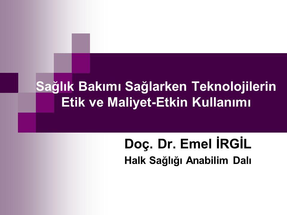 Sağlık Bakımı Sağlarken Teknolojilerin Etik ve Maliyet-Etkin Kullanımı Doç. Dr. Emel İRGİL Halk Sağlığı Anabilim Dalı