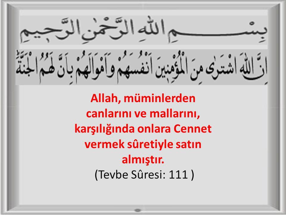 Allah, müminlerden canlarını ve mallarını, karşılığında onlara Cennet vermek sûretiyle satın almıştır. (Tevbe Sûresi: 111 )