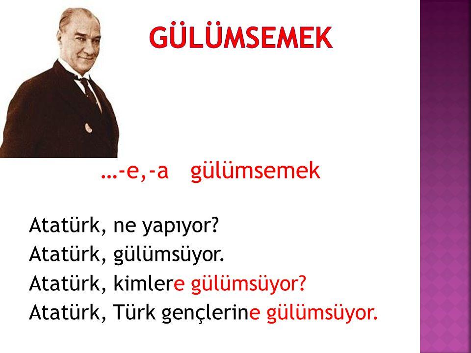 …-e,-a gülümsemek Atatürk, ne yapıyor? Atatürk, gülümsüyor. Atatürk, kimlere gülümsüyor? Atatürk, Türk gençlerine gülümsüyor.