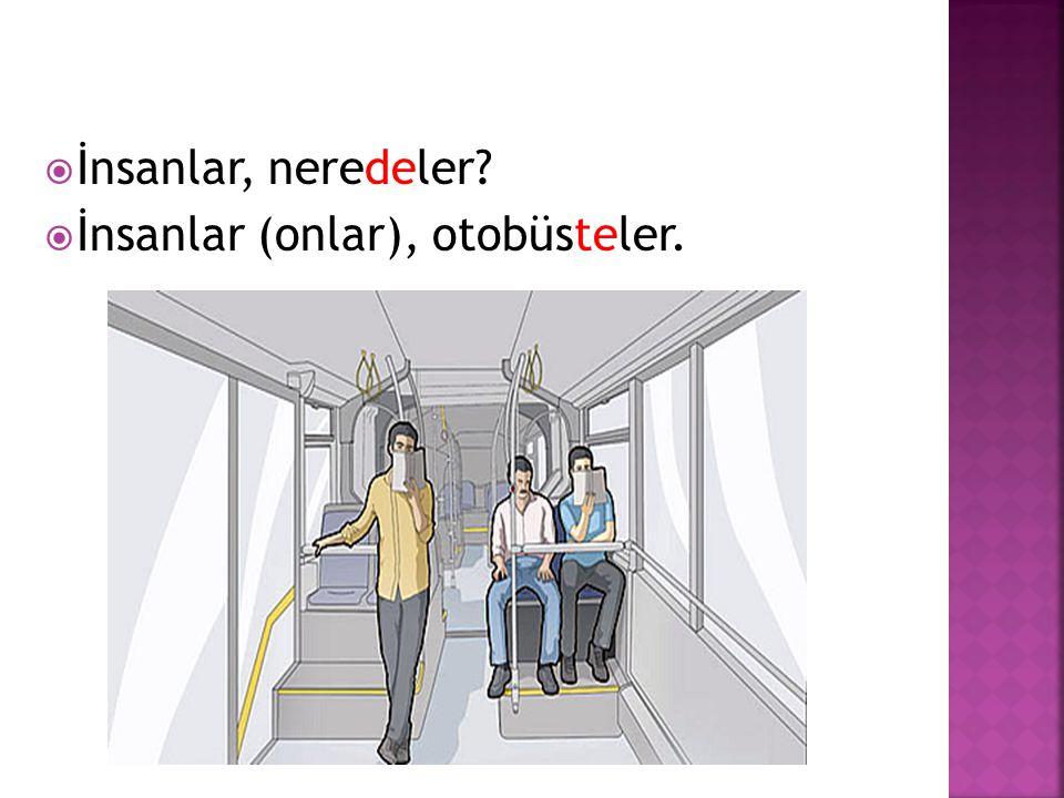  İnsanlar, neredeler?  İnsanlar (onlar), otobüsteler.