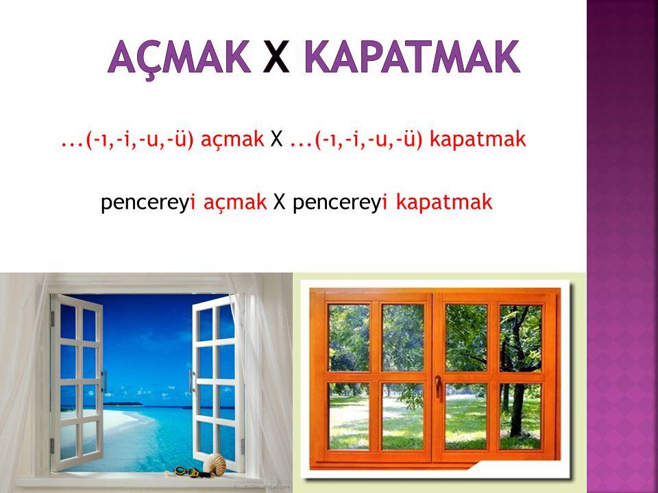 ...(-ı,-i,-u,-ü) açmak X...(-ı,-i,-u,-ü) kapatmak pencereyi açmak X pencereyi kapatmak