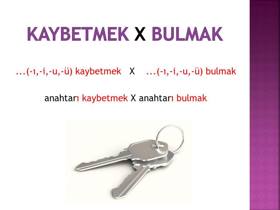 ...(-ı,-i,-u,-ü) kaybetmek X...(-ı,-i,-u,-ü) bulmak anahtarı kaybetmek X anahtarı bulmak
