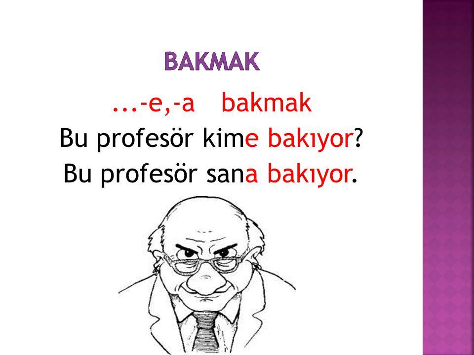 ...-e,-a bakmak Bu profesör kime bakıyor? Bu profesör sana bakıyor.