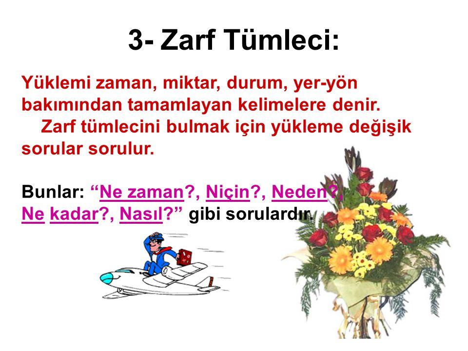 3- Zarf Tümleci: Yüklemi zaman, miktar, durum, yer-yön bakımından tamamlayan kelimelere denir. Zarf tümlecini bulmak için yükleme değişik sorular soru