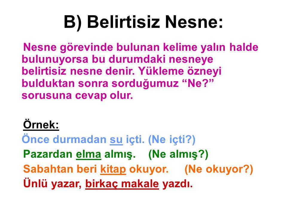 B) Belirtisiz Nesne: Nesne görevinde bulunan kelime yalın halde bulunuyorsa bu durumdaki nesneye belirtisiz nesne denir. Yükleme özneyi bulduktan sonr