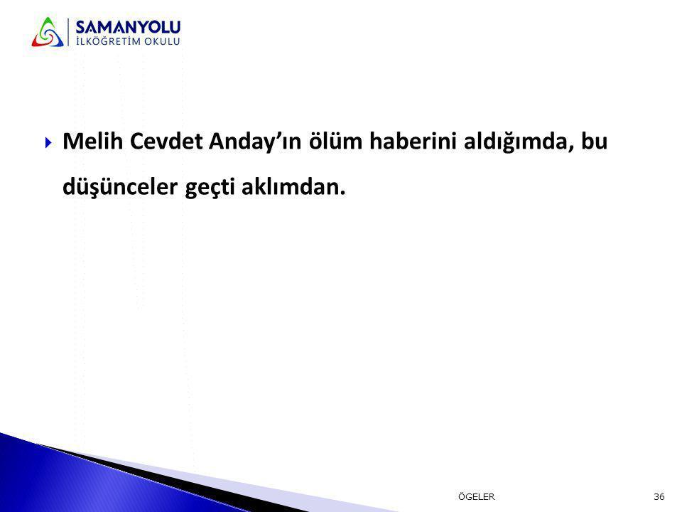  Melih Cevdet Anday'ın ölüm haberini aldığımda, bu düşünceler geçti aklımdan. 36ÖGELER