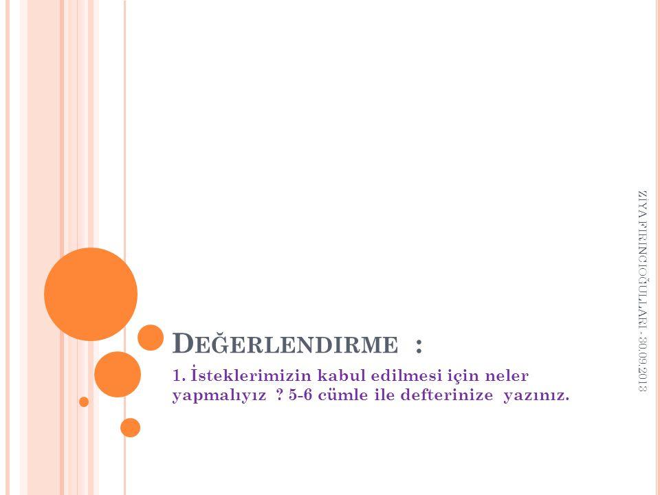D EĞERLENDIRME : 1. İsteklerimizin kabul edilmesi için neler yapmalıyız ? 5-6 cümle ile defterinize yazınız. ZİYA FIRINCIOĞULLARI - 30.09.2013
