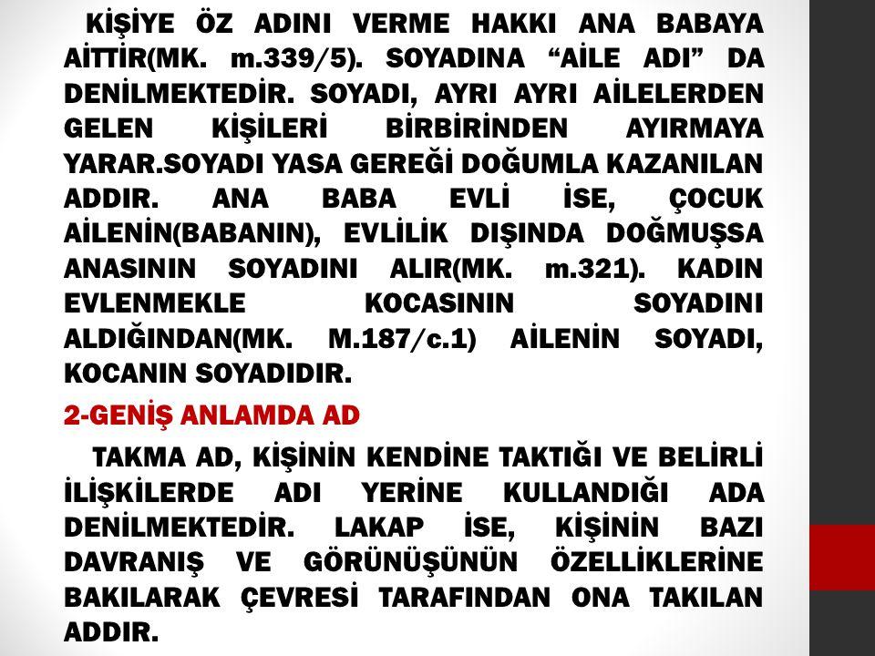 """KİŞİYE ÖZ ADINI VERME HAKKI ANA BABAYA AİTTİR(MK. m.339/5). SOYADINA """"AİLE ADI"""" DA DENİLMEKTEDİR. SOYADI, AYRI AYRI AİLELERDEN GELEN KİŞİLERİ BİRBİRİN"""