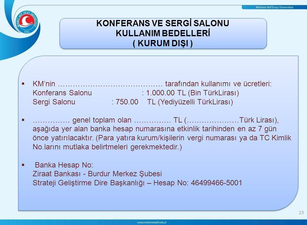 23  KM'nin …………………………………… tarafından kullanımı ve ücretleri: Konferans Salonu: 1.000.00 TL (Bin TürkLirası) Sergi Salonu: 750.00 TL (Yediyüzelli TürkLirası)  …………… genel toplam olan …………… TL (…………………Türk Lirası), aşağıda yer alan banka hesap numarasına etkinlik tarihinden en az 7 gün önce yatırılacaktır.