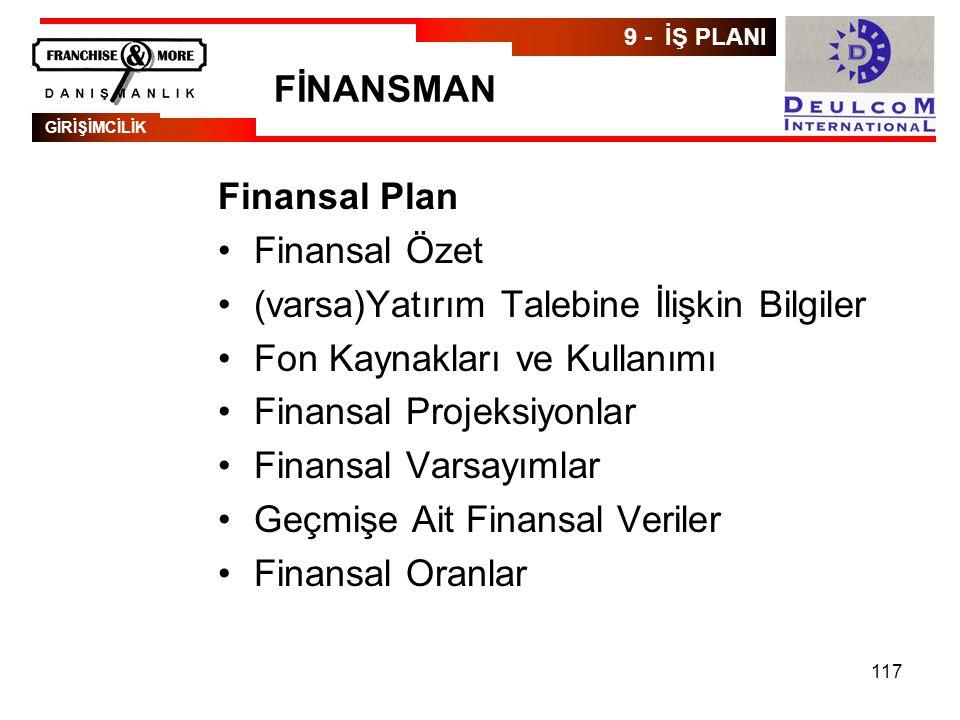 117 FİNANSMAN Finansal Plan •Finansal Özet •(varsa)Yatırım Talebine İlişkin Bilgiler •Fon Kaynakları ve Kullanımı •Finansal Projeksiyonlar •Finansal Varsayımlar •Geçmişe Ait Finansal Veriler •Finansal Oranlar GİRİŞİMCİLİK 9 - İŞ PLANI