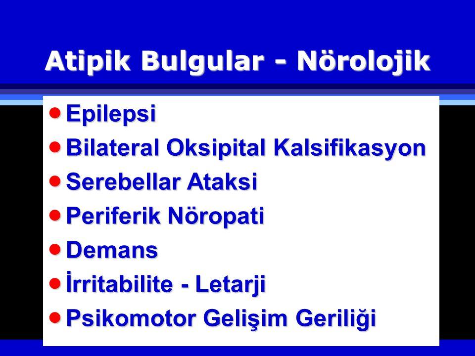 Atipik Bulgular - Nörolojik  Epilepsi  Bilateral Oksipital Kalsifikasyon  Serebellar Ataksi  Periferik Nöropati  Demans  İrritabilite - Letarji  Psikomotor Gelişim Geriliği