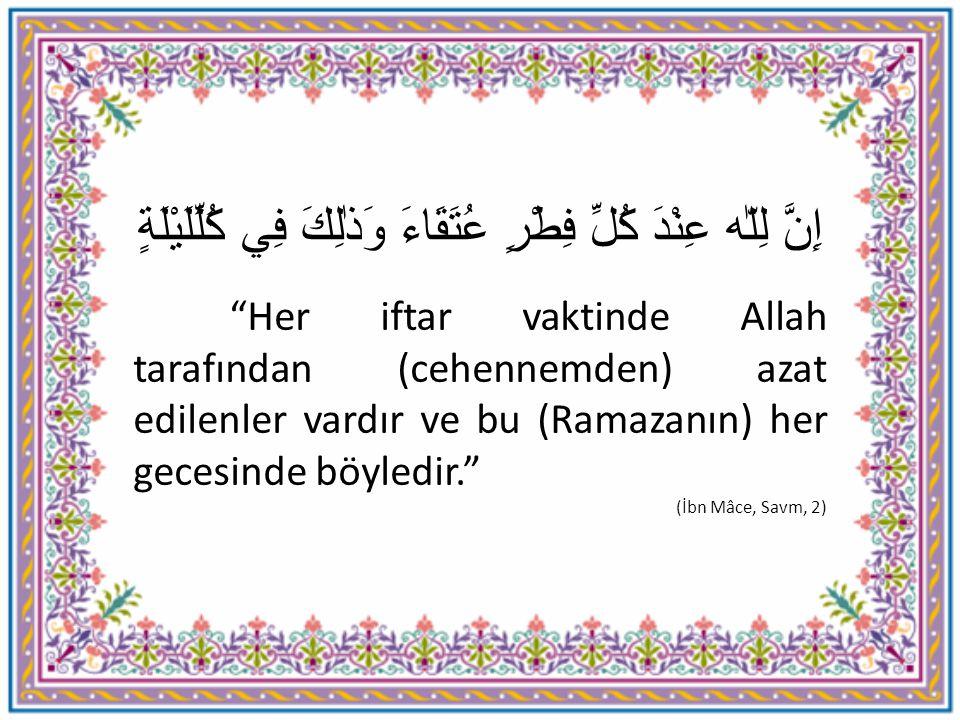 """إِنَّ لِلّٰه عِنْدَ كُلِّ فِطْرٍ عُتَقَاءَ وَذٰلِكَ فِي كُلِّلَيْلَةٍ """"Her iftar vaktinde Allah tarafından (cehennemden) azat edilenler vardır ve bu ("""